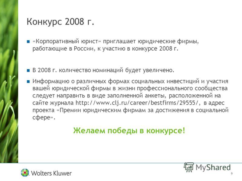 9 Конкурс 2008 г. «Корпоративный юрист» приглашает юридические фирмы, работающие в России, к участию в конкурсе 2008 г. В 2008 г. количество номинаций будет увеличено. Информацию о различных формах социальных инвестиций и участия вашей юридической фи