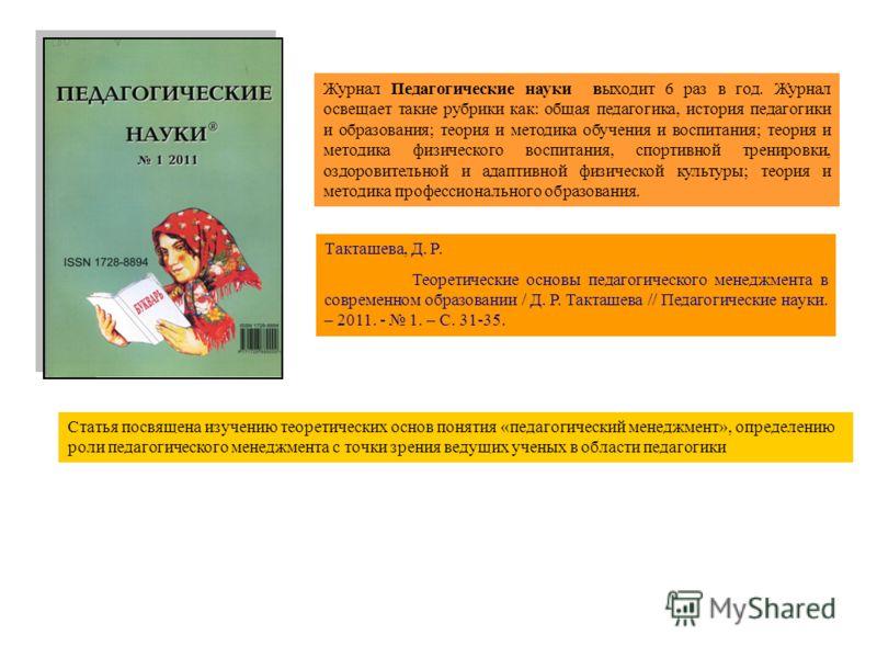 Журнал Педагогические науки выходит 6 раз в год. Журнал освещает такие рубрики как: общая педагогика, история педагогики и образования; теория и методика обучения и воспитания; теория и методика физического воспитания, спортивной тренировки, оздорови