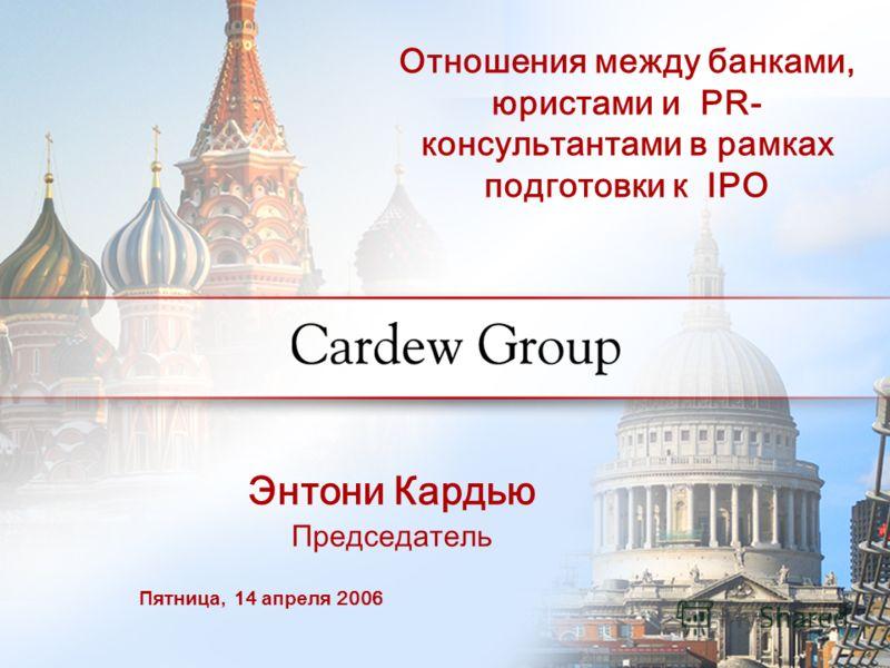 Энтони Кардью Председатель Отношения между банками, юристами и PR- консультантами в рамках подготовки к IPO Пятница, 14 апреля 2006