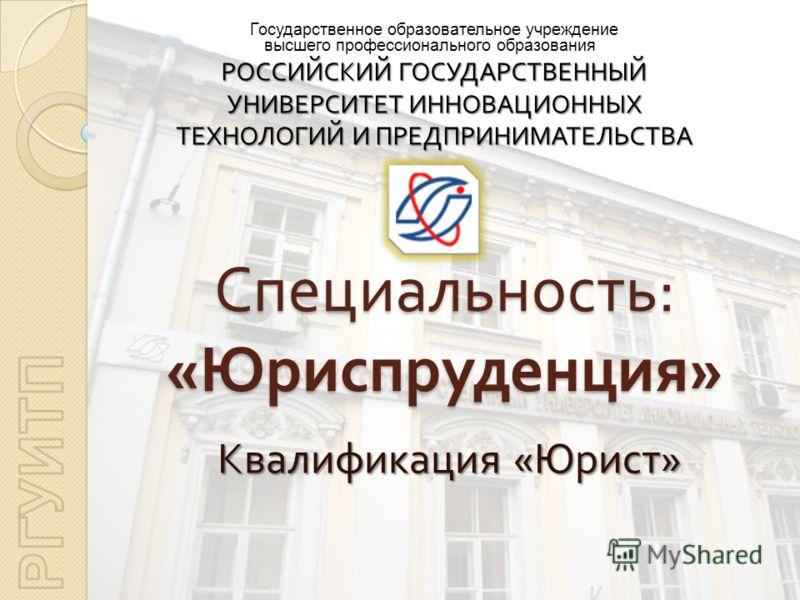 Специальность : « Юриспруденция » Квалификация « Юрист » Государственное образовательное учреждение высшего профессионального образования РОССИЙСКИЙ ГОСУДАРСТВЕННЫЙ УНИВЕРСИТЕТ ИННОВАЦИОННЫХ ТЕХНОЛОГИЙ И ПРЕДПРИНИМАТЕЛЬСТВА