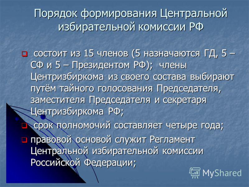 Порядок формирования Центральной избирательной комиссии РФ состоит из 15 членов (5 назначаются ГД, 5 – СФ и 5 – Президентом РФ); члены Центризбиркома из своего состава выбирают путём тайного голосования Председателя, заместителя Председателя и секрет