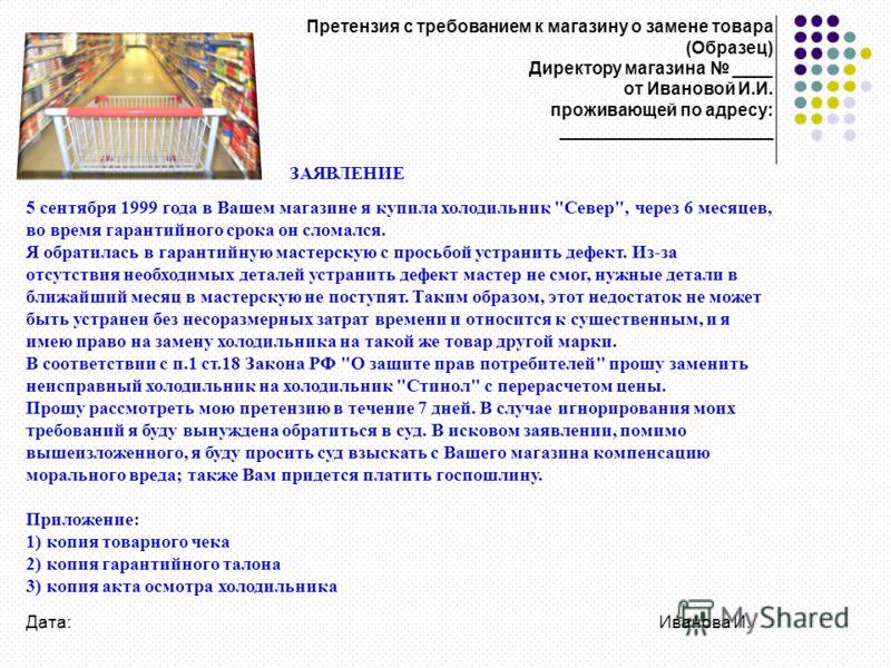 Претензия с требованием к магазину о замене товара (Образец) Директору магазина ____ от Ивановой И.И. проживающей по адресу: ______________________ ЗАЯВЛЕНИЕ 5 сентября 1999 года в Вашем магазине я купила холодильник