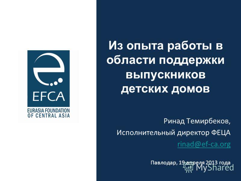 Из опыта работы в области поддержки выпускников детских домов Ринад Темирбеков, Исполнительный директор ФЕЦА rinad@ef-ca.org Павлодар, 19 апреля 2013 года