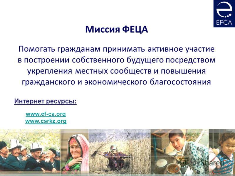 Миссия ФЕЦА Помогать гражданам принимать активное участие в построении собственного будущего посредством укрепления местных сообществ и повышения гражданского и экономического благосостояния www.ef-ca.org www.csrkz.org Интернет ресурсы: