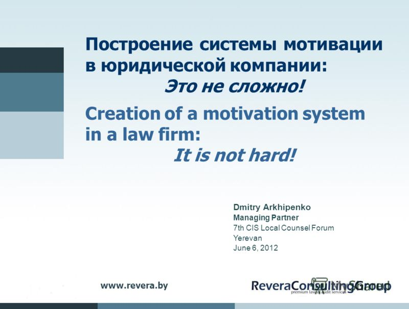 www.revera.by Построение системы мотивации в юридической компании: Это не сложно! Creation of a motivation system in a law firm: It is not hard! Dmitry Arkhipenko Managing Partner 7th CIS Local Counsel Forum Yerevan June 6, 2012
