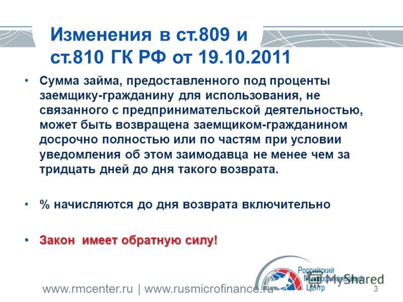 www.rmcenter.ru | www.rusmicrofinance.ru 3 Изменения в ст.809 и ст.810 ГК РФ от 19.10.2011 Сумма займа, предоставленного под проценты заемщику-гражданину для использования, не связанного с предпринимательской деятельностью, может быть возвращена заем