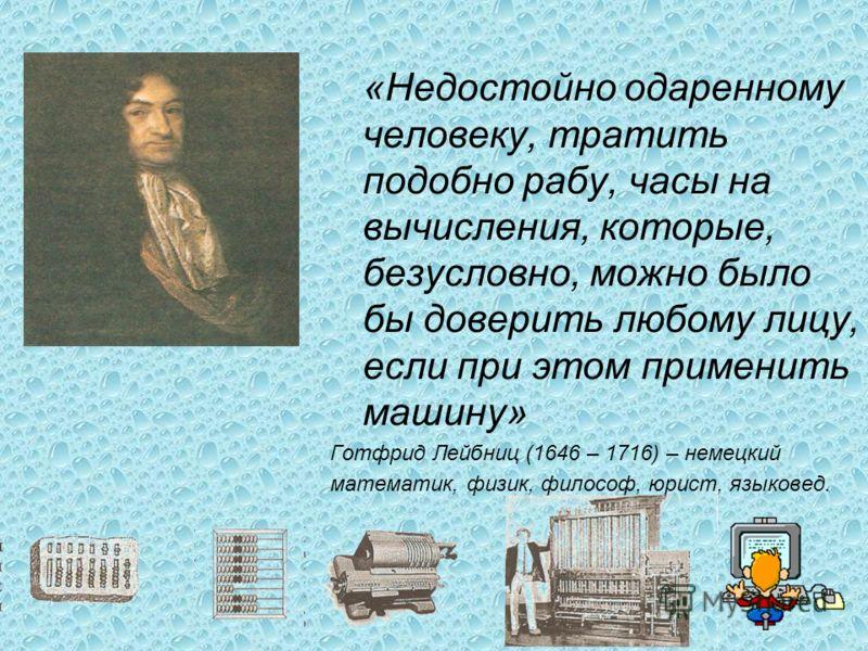 «Недостойно одаренному человеку, тратить подобно рабу, часы на вычисления, которые, безусловно, можно было бы доверить любому лицу, если при этом применить машину» Готфрид Лейбниц (1646 – 1716) – немецкий математик, физик, философ, юрист, языковед.