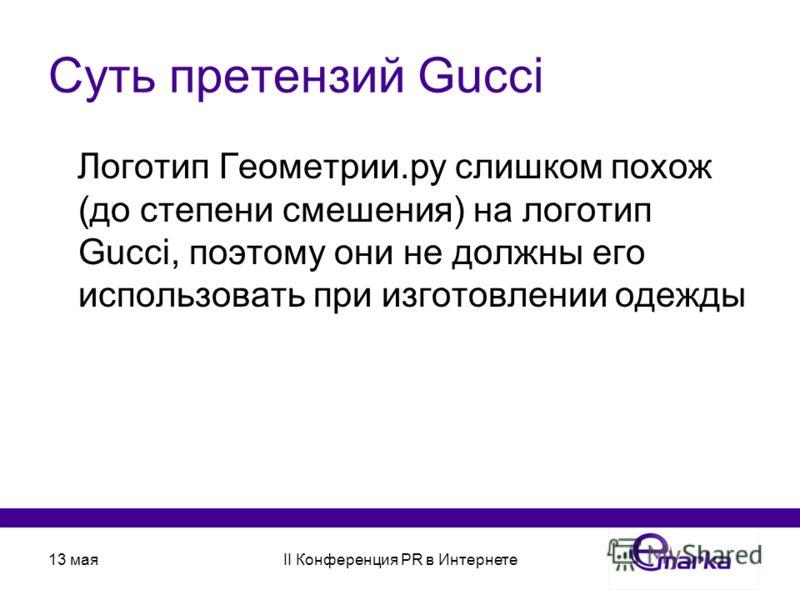 13 маяII Конференция PR в Интернете Суть претензий Gucci Логотип Геометрии.ру слишком похож (до степени смешения) на логотип Gucci, поэтому они не должны его использовать при изготовлении одежды