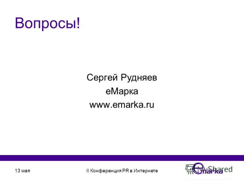 13 маяII Конференция PR в Интернете Вопросы! Сергей Рудняев еМарка www.emarka.ru