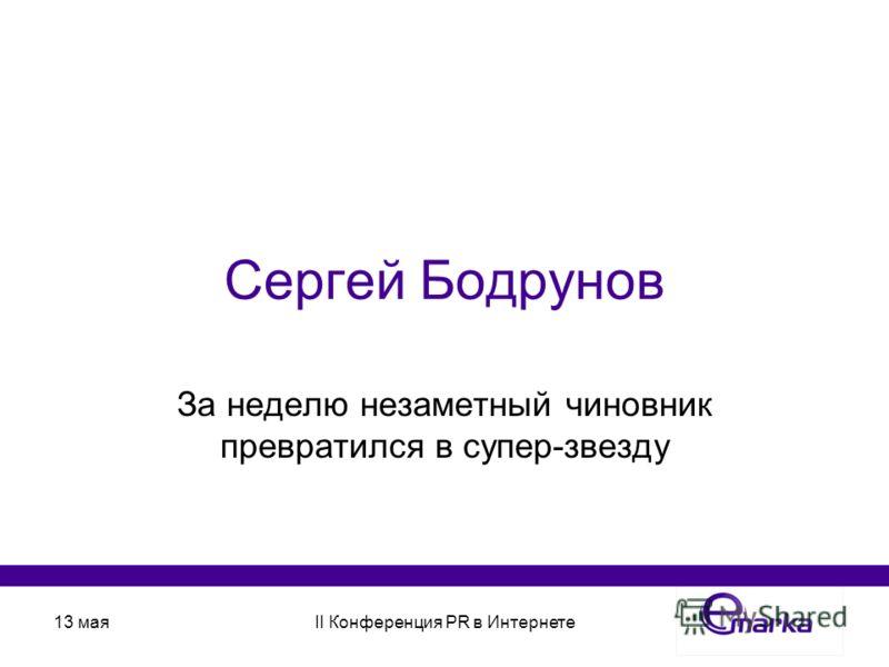 13 маяII Конференция PR в Интернете Сергей Бодрунов За неделю незаметный чиновник превратился в супер-звезду