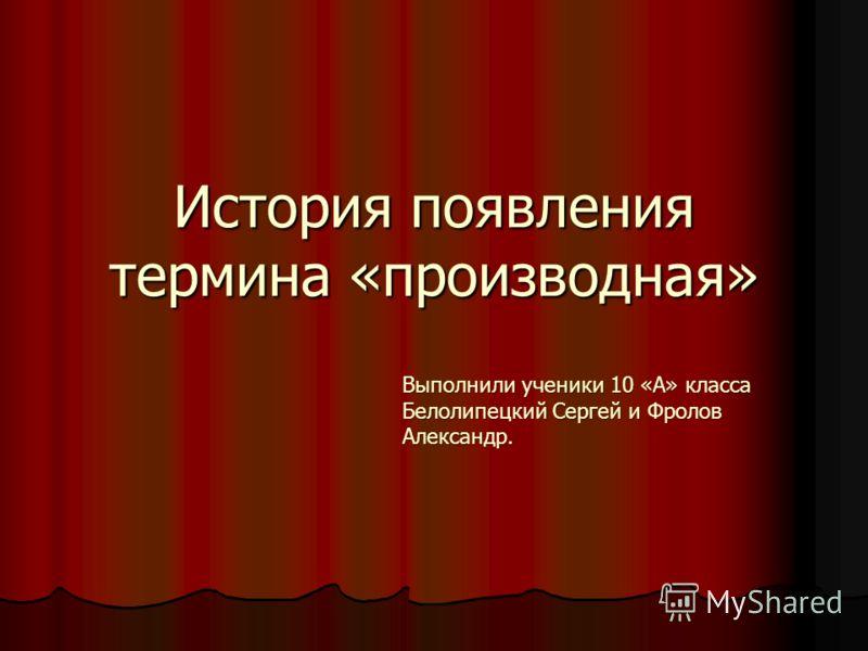 История появления термина «производная» Выполнили ученики 10 «А» класса Белолипецкий Сергей и Фролов Александр.