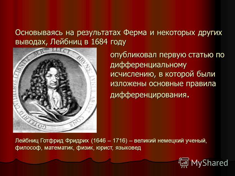 Основываясь на результатах Ферма и некоторых других выводах, Лейбниц в 1684 году опубликовал первую статью по дифференциальному исчислению, в которой были изложены основные правила дифференцирования. Лейбниц Готфрид Фридрих (1646 – 1716) – великий не