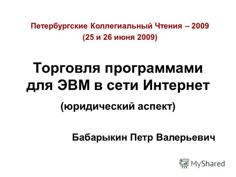 Торговля программами для ЭВМ в сети Интернет (юридический аспект) Бабарыкин Петр Валерьевич Петербургские Коллегиальный Чтения – 2009 (25 и 26 июня 2009)