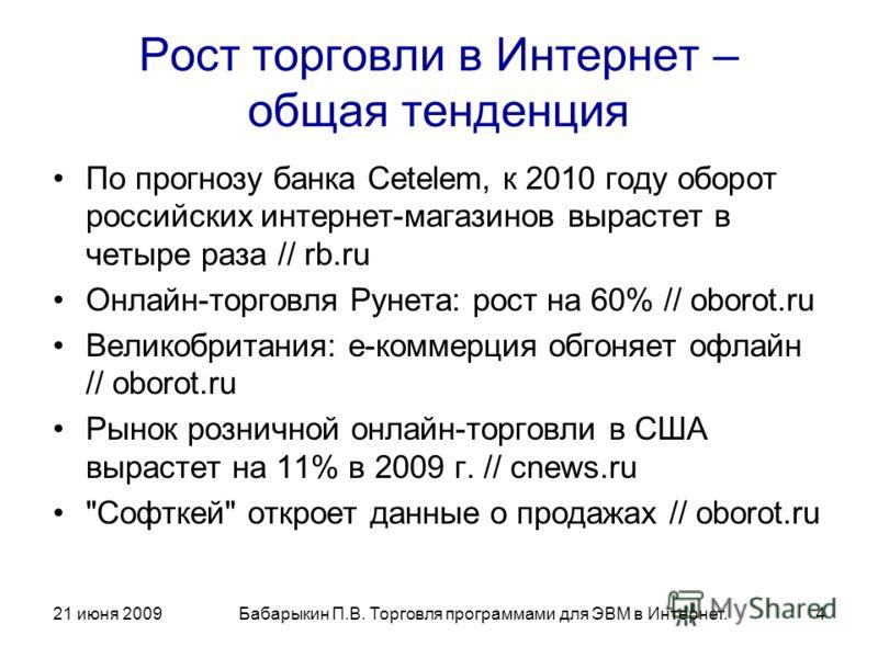 21 июня 2009Бабарыкин П.В. Торговля программами для ЭВМ в Интернет.4 Рост торговли в Интернет – общая тенденция По прогнозу банка Cetelem, к 2010 году оборот российских интернет-магазинов вырастет в четыре раза // rb.ru Онлайн-торговля Рунета: рост н
