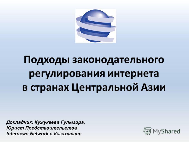 Подходы законодательного регулирования интернета в странах Центральной Азии Докладчик: Кужукеева Гульмира, Юрист Представительства Internews Network в Казахстане