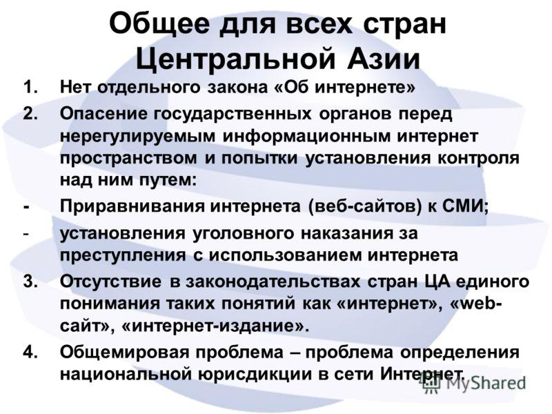 Общее для всех стран Центральной Азии 1.Нет отдельного закона «Об интернете» 2.Опасение государственных органов перед нерегулируемым информационным интернет пространством и попытки установления контроля над ним путем: - Приравнивания интернета (веб-с