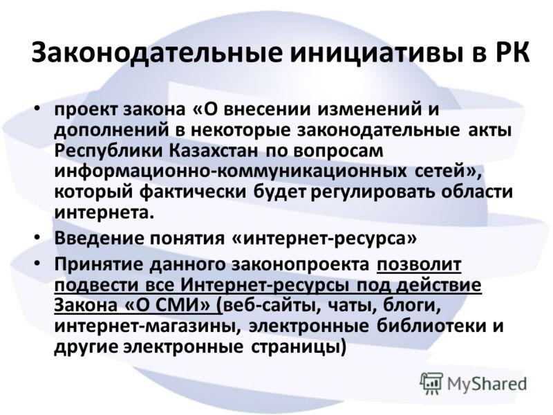 Законодательные инициативы в РК проект закона «О внесении изменений и дополнений в некоторые законодательные акты Республики Казахстан по вопросам информационно-коммуникационных сетей», который фактически будет регулировать области интернета. Введени
