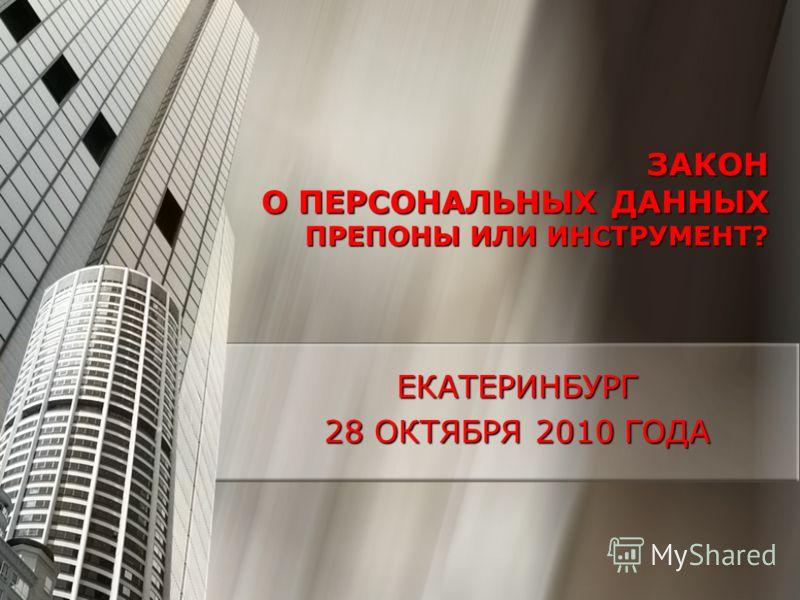 ЗАКОН О ПЕРСОНАЛЬНЫХ ДАННЫХ ПРЕПОНЫ ИЛИ ИНСТРУМЕНТ? ЕКАТЕРИНБУРГ 28 ОКТЯБРЯ 2010 ГОДА