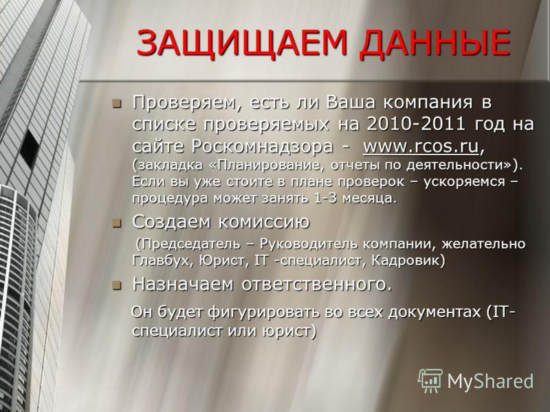 ЗАЩИЩАЕМ ДАННЫЕ Проверяем, есть ли Ваша компания в списке проверяемых на 2010-2011 год на сайте Роскомнадзора - www.rcos.ru, (закладка «Планирование, отчеты по деятельности»). Если вы уже стоите в плане проверок – ускоряемся – процедура может занять