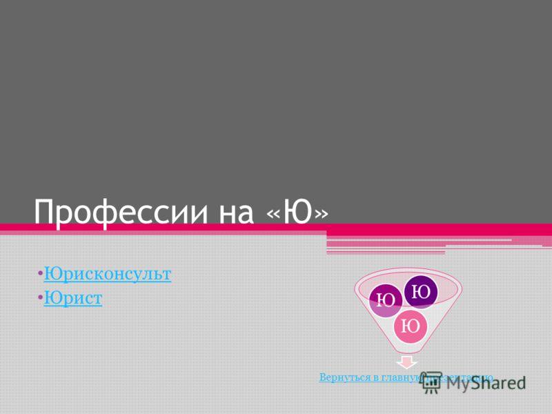 Профессии на «Ю» Юрисконсульт Юрист Вернуться в главную презентацию ЮЮЮ