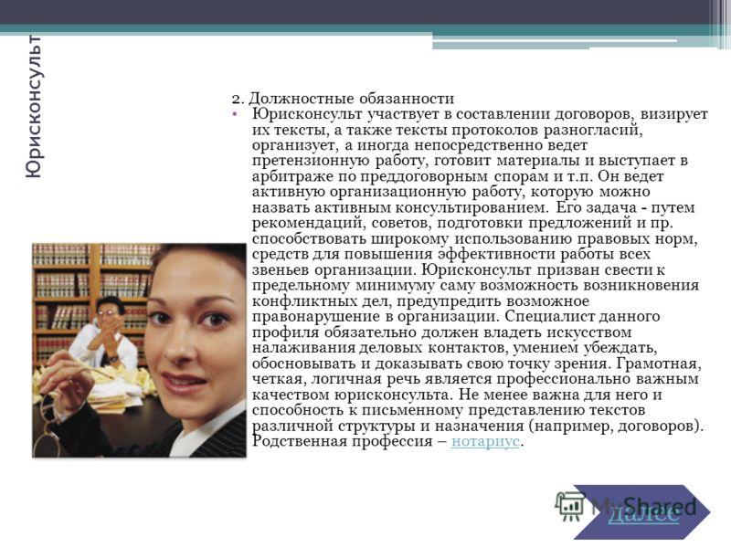 Юрисконсульт 2. Должностные обязанности Юрисконсульт участвует в составлении договоров, визирует их тексты, а также тексты протоколов разногласий, организует, а иногда непосредственно ведет претензионную работу, готовит материалы и выступает в арбитр