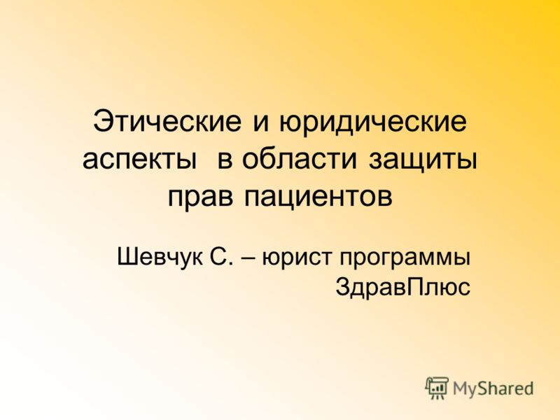 Этические и юридические аспекты в области защиты прав пациентов Шевчук С. – юрист программы ЗдравПлюс
