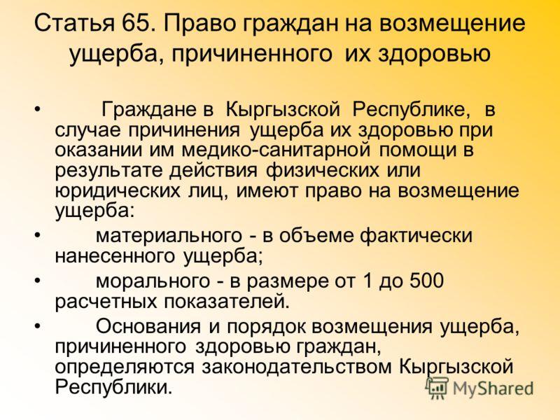 Статья 65. Право граждан на возмещение ущерба, причиненного их здоровью Граждане в Кыргызской Республике, в случае причинения ущерба их здоровью при оказании им медико-санитарной помощи в результате действия физических или юридических лиц, имеют прав