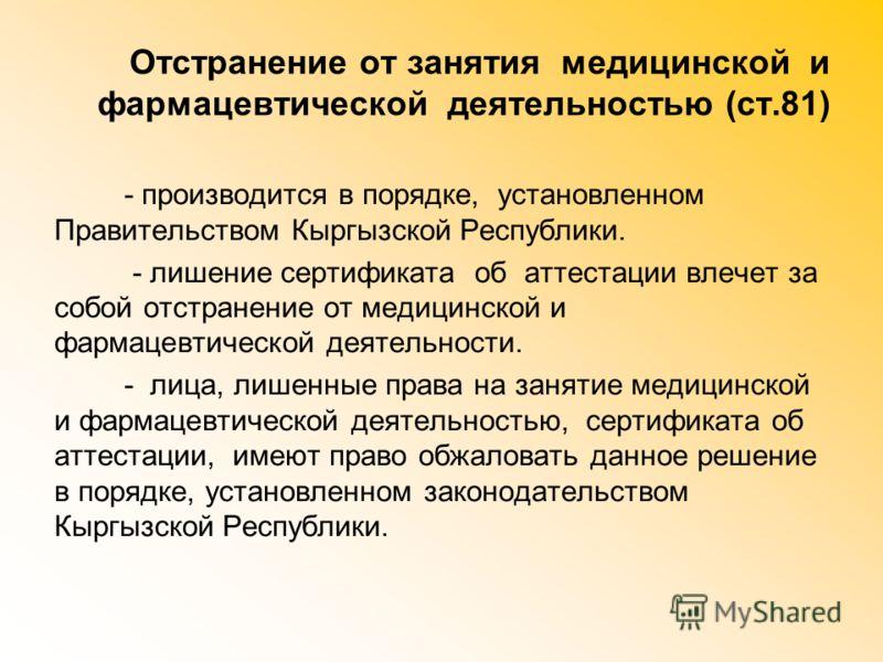 Отстранение от занятия медицинской и фармацевтической деятельностью (ст.81) - производится в порядке, установленном Правительством Кыргызской Республики. - лишение сертификата об аттестации влечет за собой отстранение от медицинской и фармацевтическо