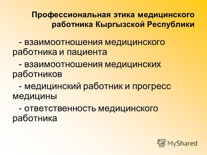 Профессиональная этика медицинского работника Кыргызской Республики - взаимоотношения медицинского работника и пациента - взаимоотношения медицинских работников - медицинский работник и прогресс медицины - ответственность медицинского работника