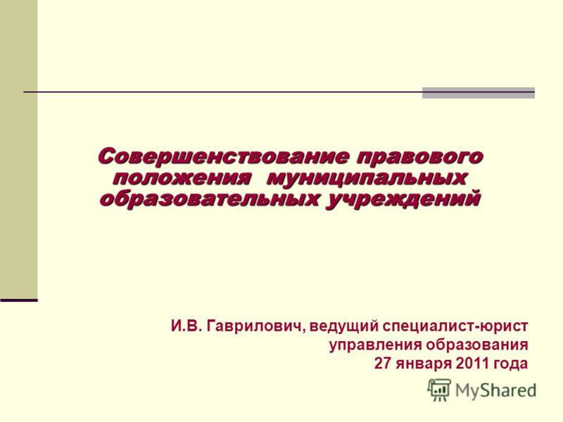 Совершенствование правового положения муниципальных образовательных учреждений И.В. Гаврилович, ведущий специалист-юрист управления образования 27 января 2011 года