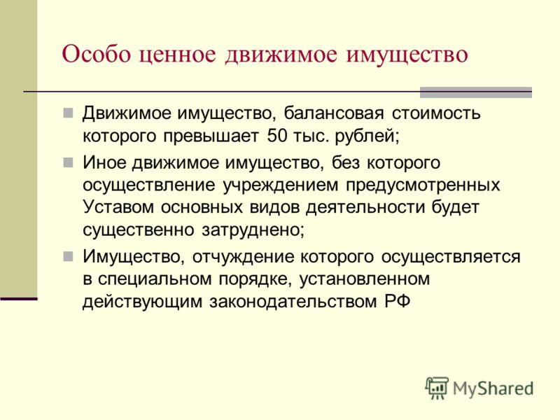 Особо ценное движимое имущество Движимое имущество, балансовая стоимость которого превышает 50 тыс. рублей; Иное движимое имущество, без которого осуществление учреждением предусмотренных Уставом основных видов деятельности будет существенно затрудне