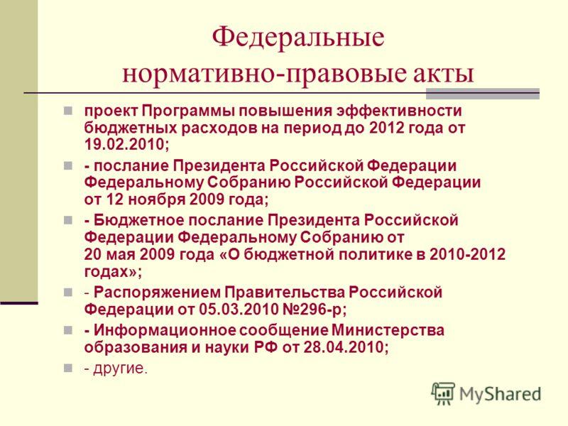 Федеральные нормативно-правовые акты проект Программы повышения эффективности бюджетных расходов на период до 2012 года от 19.02.2010; - послание Президента Российской Федерации Федеральному Собранию Российской Федерации от 12 ноября 2009 года; - Бюд