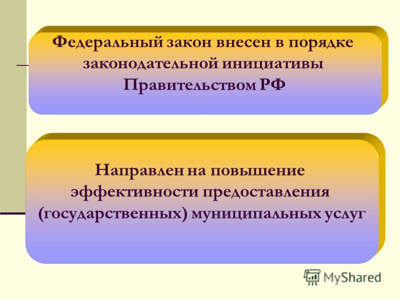 Федеральный закон внесен в порядке законодательной инициативы Правительством РФ Направлен на повышение эффективности предоставления (государственных) муниципальных услуг