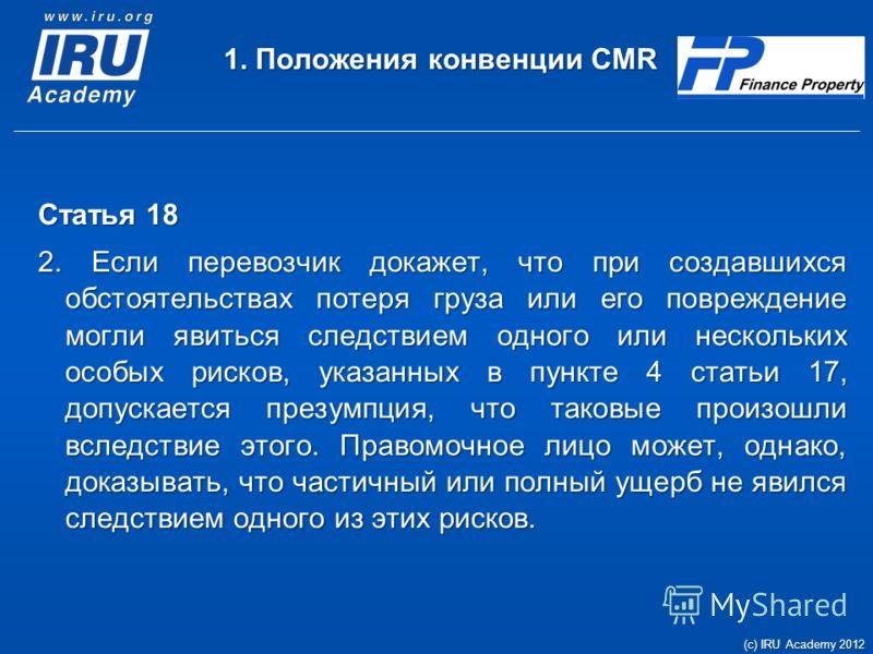 1. Положения конвенции CMR Статья 18 2. Если перевозчик докажет, что при создавшихся обстоятельствах потеря груза или его повреждение могли явиться следствием одного или нескольких особых рисков, указанных в пункте 4 статьи 17, допускается презумпция