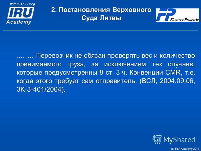 2. Постановления Верховного Суда Литвы ………Перевозчик не обязан проверять вес и количество принимаемого груза, за исключением тех случаев, которые предусмотренны 8 ст. 3 ч. Конвенции CMR, т.е. когда этого требует сам отправитель. (ВСЛ, 2004.09.06, 3K-