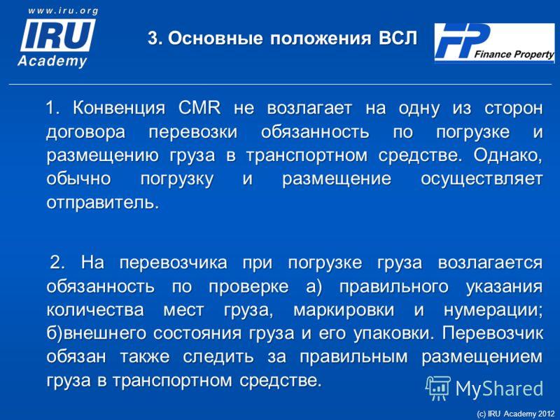 3. Основные положения ВСЛ 1. Конвенция CMR не возлагает на одну из сторон договора перевозки обязанность по погрузке и размещению груза в транспортном средстве. Однако, обычно погрузку и размещение осуществляет отправитель. 1. Конвенция CMR не возлаг