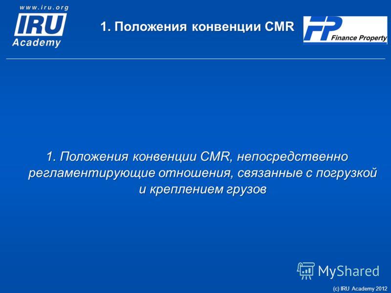1. Положения конвенции CMR 1. Положения конвенции CMR, непосредственно регламентирующие отношения, связанные с погрузкой и креплением грузов (c) IRU Academy 2012