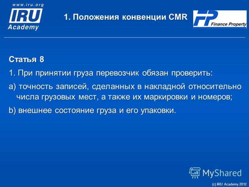 1. Положения конвенции CMR Статья 8 1. При принятии груза перевозчик обязан проверить: a) точность записей, сделанных в накладной относительно числа грузовых мест, а также их маркировки и номеров; b) внешнее состояние груза и его упаковки. (c) IRU Ac