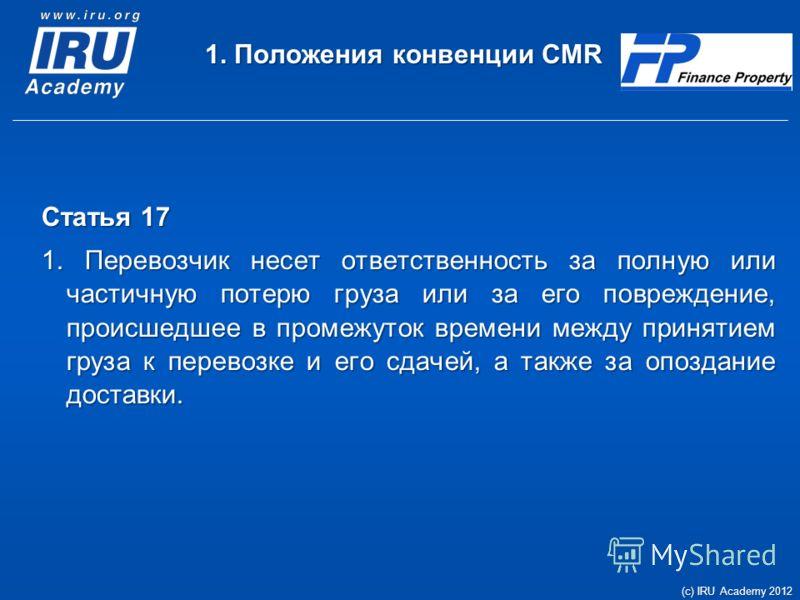 1. Положения конвенции CMR Статья 17 1. Перевозчик несет ответственность за полную или частичную потерю груза или за его повреждение, происшедшее в промежуток времени между принятием груза к перевозке и его сдачей, а также за опоздание доставки. (c)