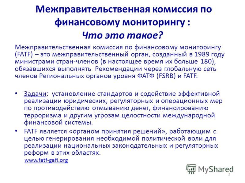 Межправительственная комиссия по финансовому мониторингу : Что это такое? Межправительственная комиссия по финансовому мониторингу (FATF) – это межправительственный орган, созданный в 1989 году министрами стран-членов (в настоящее время их больше 180