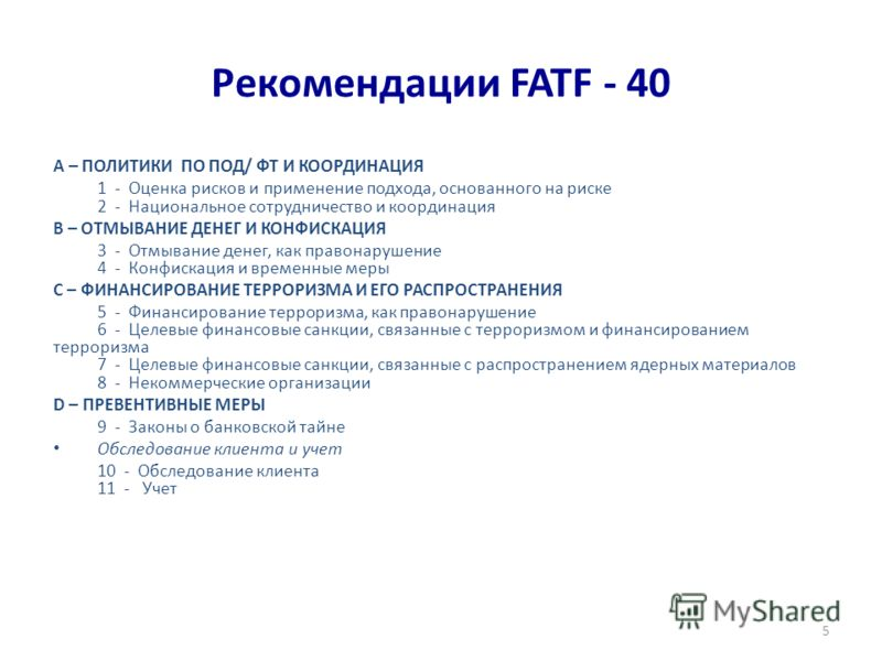 Рекомендации FATF - 40 A – ПОЛИТИКИ ПО ПОД/ ФТ И КООРДИНАЦИЯ 1 - Оценка рисков и применение подхода, основанного на риске 2 - Национальное сотрудничество и координация B – ОТМЫВАНИЕ ДЕНЕГ И КОНФИСКАЦИЯ 3 - Отмывание денег, как правонарушение 4 - Конф