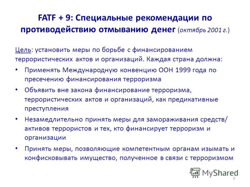 FATF + 9: Специальные рекомендации по противодействию отмыванию денег (октябрь 2001 г.) Цель: установить меры по борьбе с финансированием террористических актов и организаций. Каждая страна должна: Применять Международную конвенцию ООН 1999 года по п