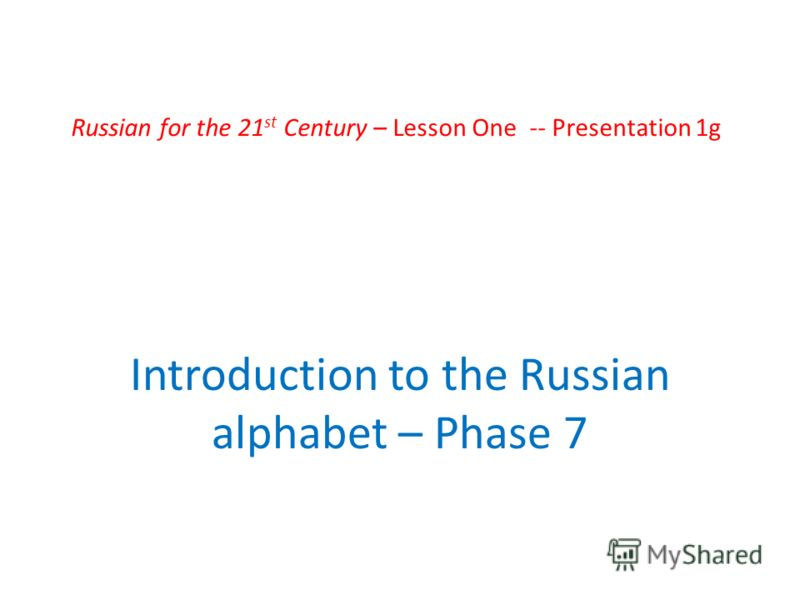 Russian for the 21 st Century – Lesson One -- Presentation 1g Introduction to the Russian alphabet – Phase 7