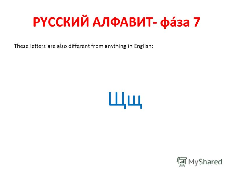 РYССКИЙ АЛФАВИТ- фáза 7 These letters are also different from anything in English: Щщ