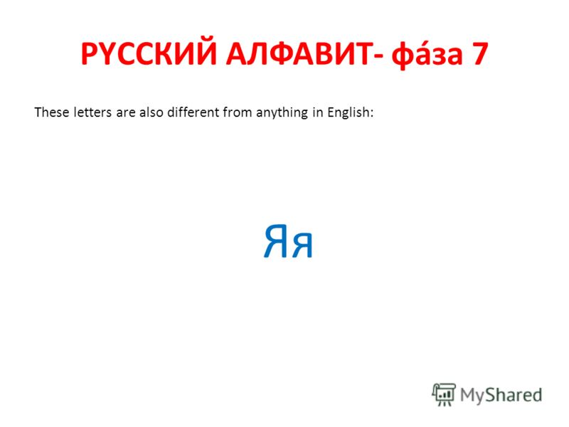 РYССКИЙ АЛФАВИТ- фáза 7 These letters are also different from anything in English: Яя