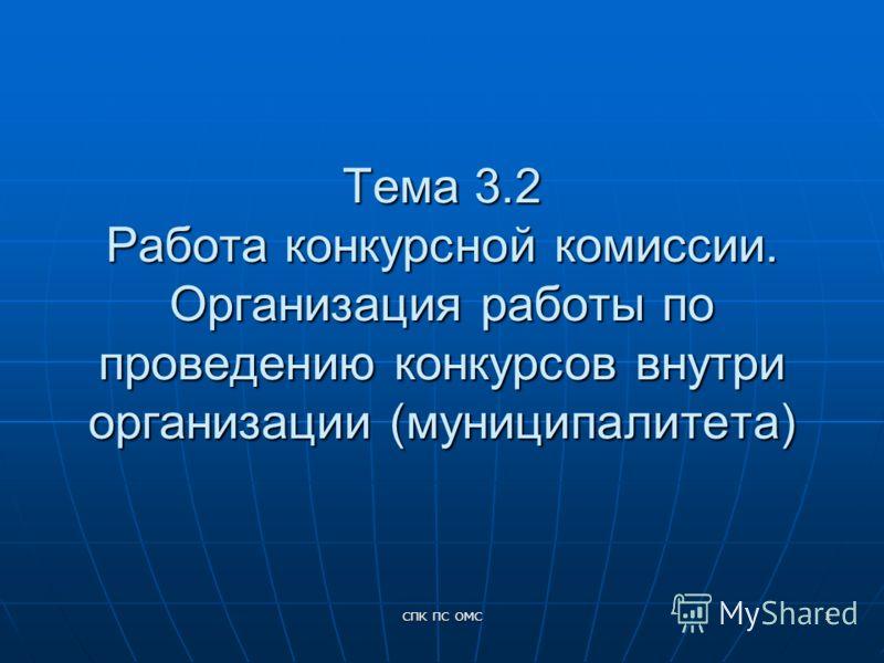 СПК ПС ОМС 1 Тема 3.2 Работа конкурсной комиссии. Организация работы по проведению конкурсов внутри организации (муниципалитета)