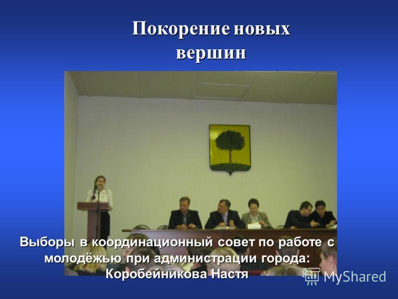 Покорение новых вершин Выборы в координационный совет по работе с молодёжью при администрации города: Коробейникова Настя