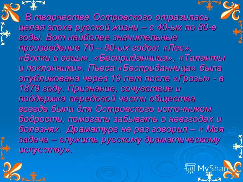 В творчестве Островского отразилась целая эпоха русской жизни – с 40-ых по 80-е годы. Вот наиболее значительные произведение 70 – 80-ых годов: «Лес», «Волки и овцы», «Бесприданница», «Таланты и поклонники». Пьеса «Бесприданница» была опубликована чер
