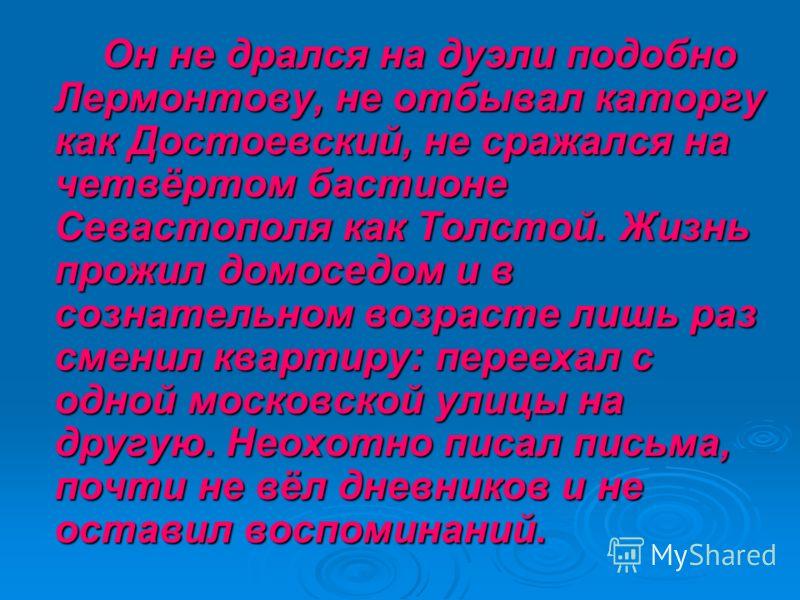 Он не дрался на дуэли подобно Лермонтову, не отбывал каторгу как Достоевский, не сражался на четвёртом бастионе Севастополя как Толстой. Жизнь прожил домоседом и в сознательном возрасте лишь раз сменил квартиру: переехал с одной московской улицы на д