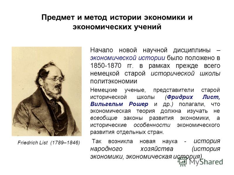 Предмет и метод истории экономики и экономических учений Начало новой научной дисциплины – экономической истории было положено в 1850-1870 гг. в рамках прежде всего немецкой старой исторической школы политэкономии Немецкие ученые, представители старо